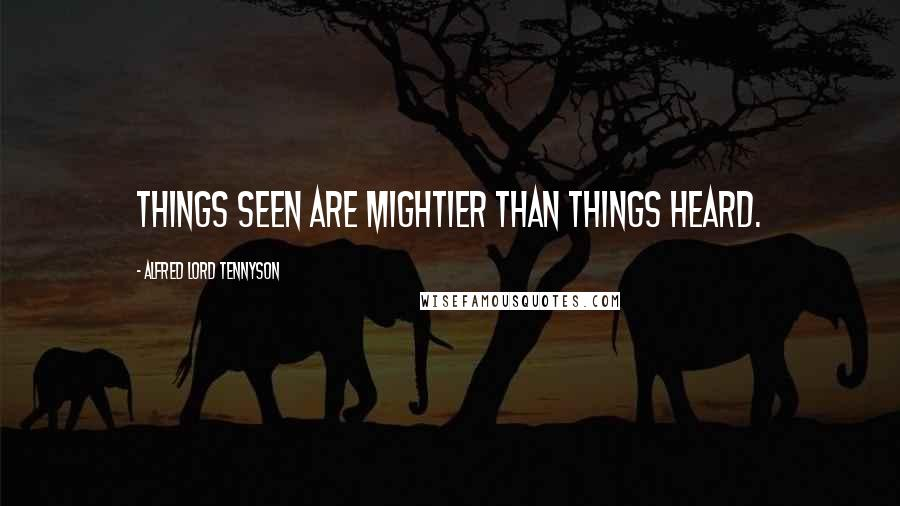 Alfred Lord Tennyson quotes: Things seen are mightier than things heard.