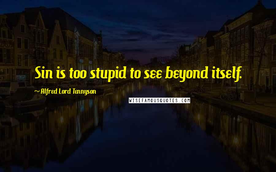 Alfred Lord Tennyson quotes: Sin is too stupid to see beyond itself.