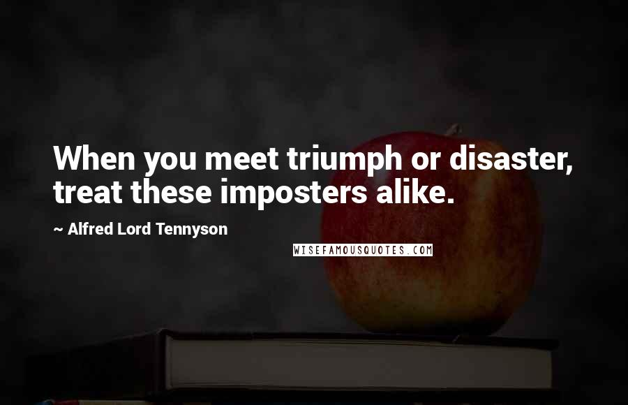 Alfred Lord Tennyson quotes: When you meet triumph or disaster, treat these imposters alike.