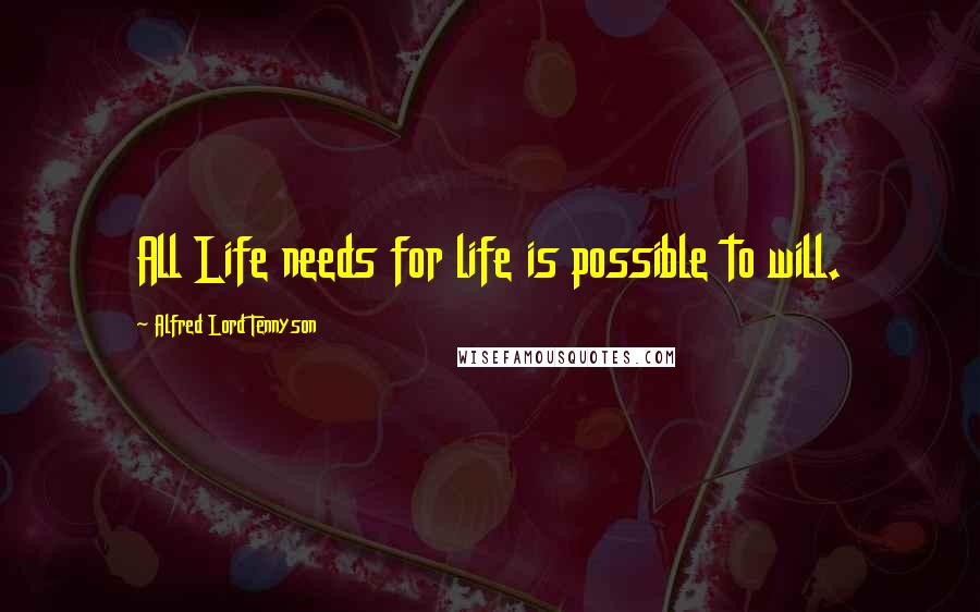 Alfred Lord Tennyson quotes: All Life needs for life is possible to will.