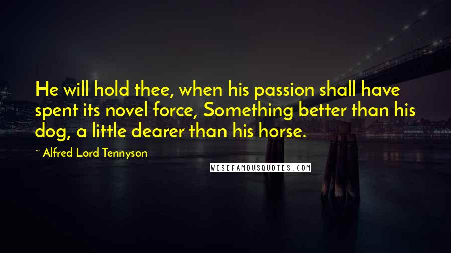 Alfred Lord Tennyson quotes: He will hold thee, when his passion shall have spent its novel force, Something better than his dog, a little dearer than his horse.
