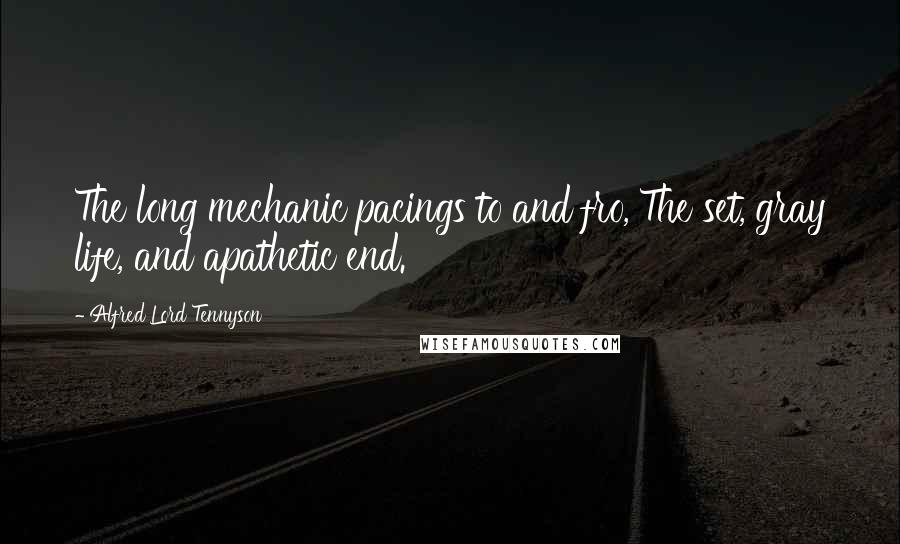 Alfred Lord Tennyson quotes: The long mechanic pacings to and fro, The set, gray life, and apathetic end.
