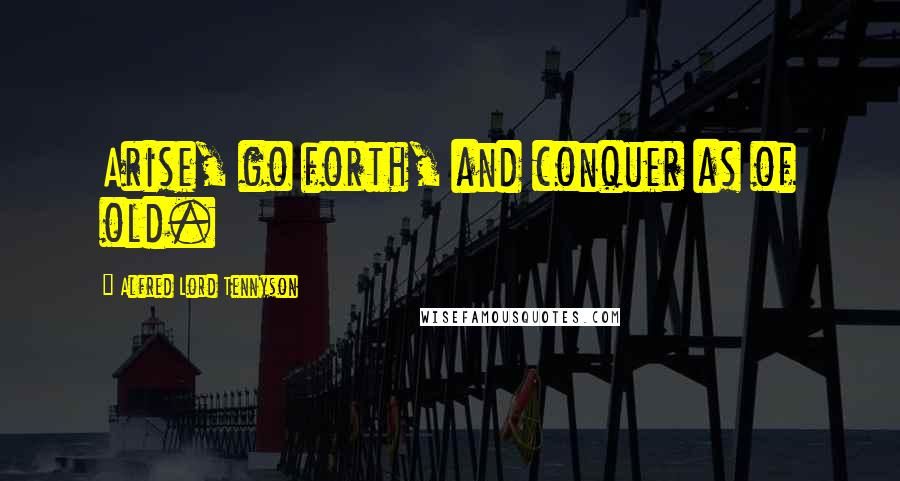 Alfred Lord Tennyson quotes: Arise, go forth, and conquer as of old.