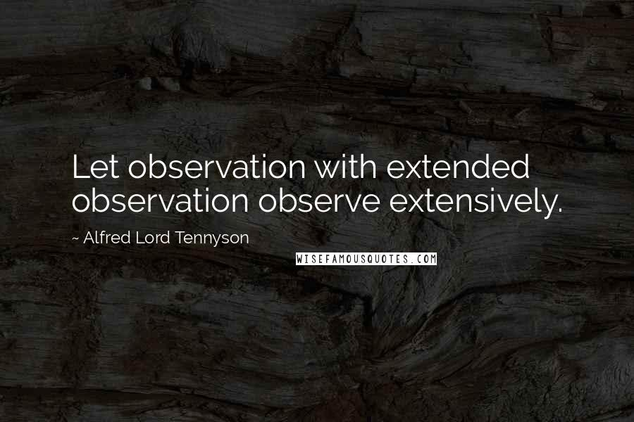 Alfred Lord Tennyson quotes: Let observation with extended observation observe extensively.