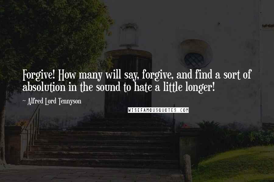 Alfred Lord Tennyson quotes: Forgive! How many will say, forgive, and find a sort of absolution in the sound to hate a little longer!
