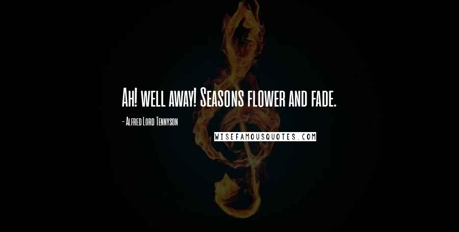 Alfred Lord Tennyson quotes: Ah! well away! Seasons flower and fade.