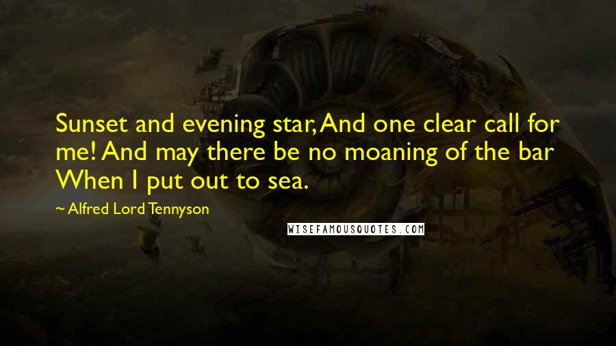 Alfred Lord Tennyson quotes: Sunset and evening star, And one clear call for me! And may there be no moaning of the bar When I put out to sea.