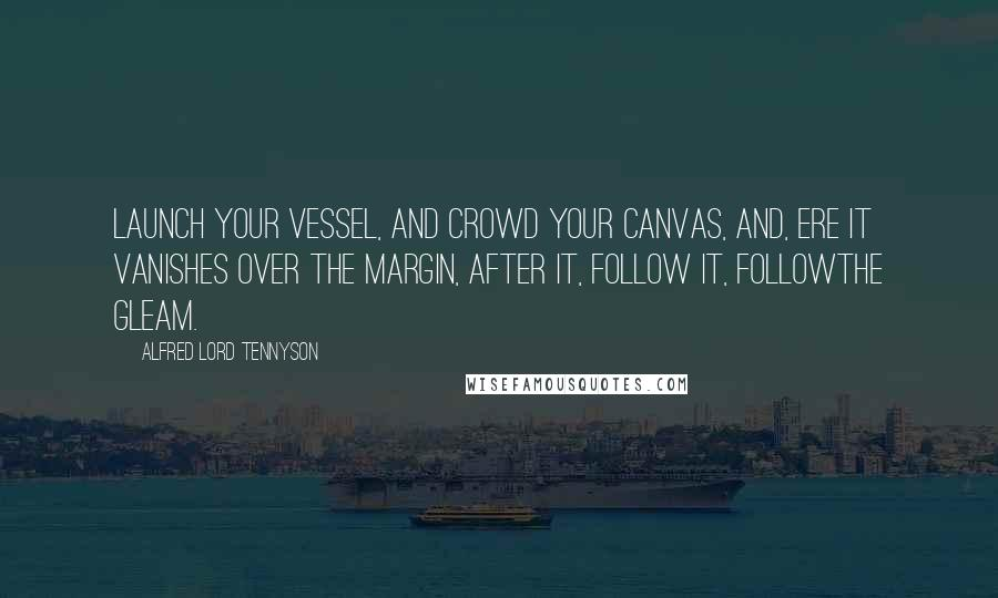 Alfred Lord Tennyson quotes: Launch your vessel, And crowd your canvas, And, ere it vanishes Over the margin, After it, follow it, FollowThe Gleam.