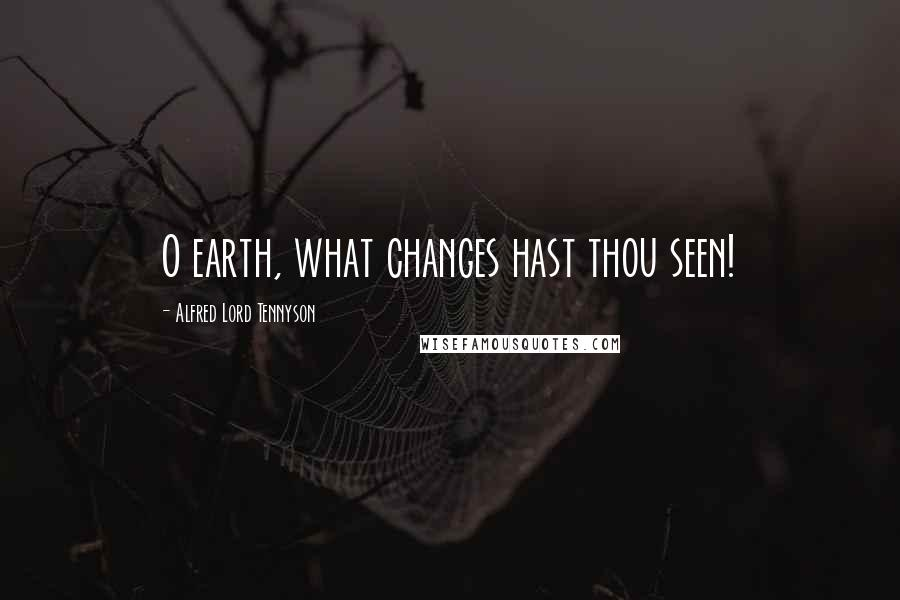 Alfred Lord Tennyson quotes: O earth, what changes hast thou seen!