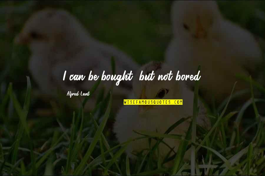 Alfred Lunt Quotes By Alfred Lunt: I can be bought, but not bored.