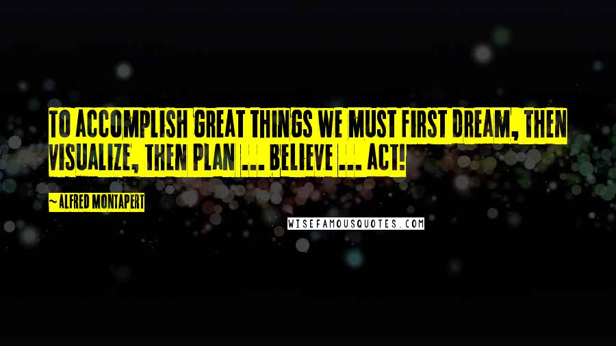 Alfred Montapert quotes: To accomplish great things we must first dream, then visualize, then plan ... believe ... act!