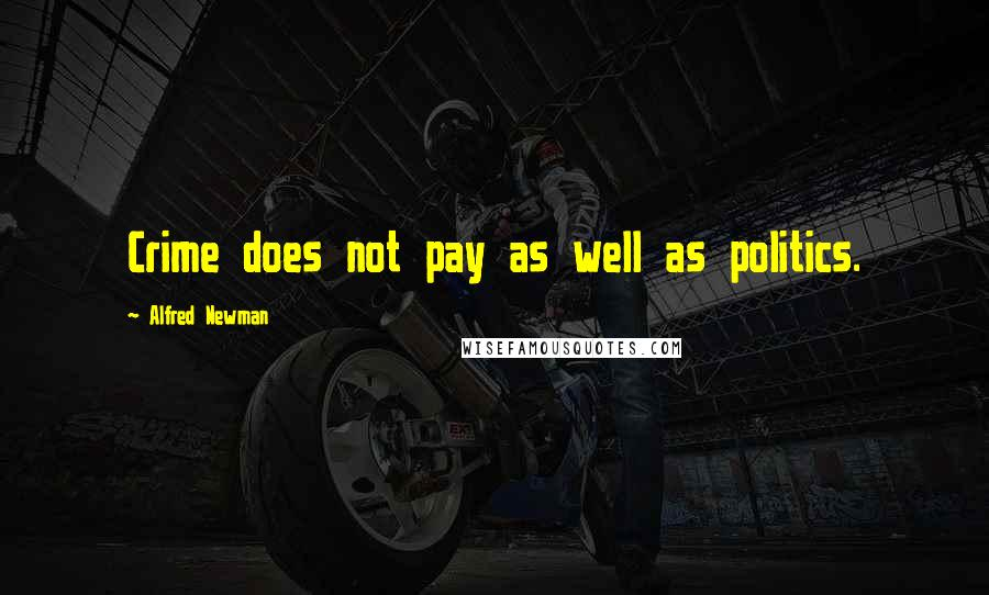 Alfred Newman quotes: Crime does not pay as well as politics.