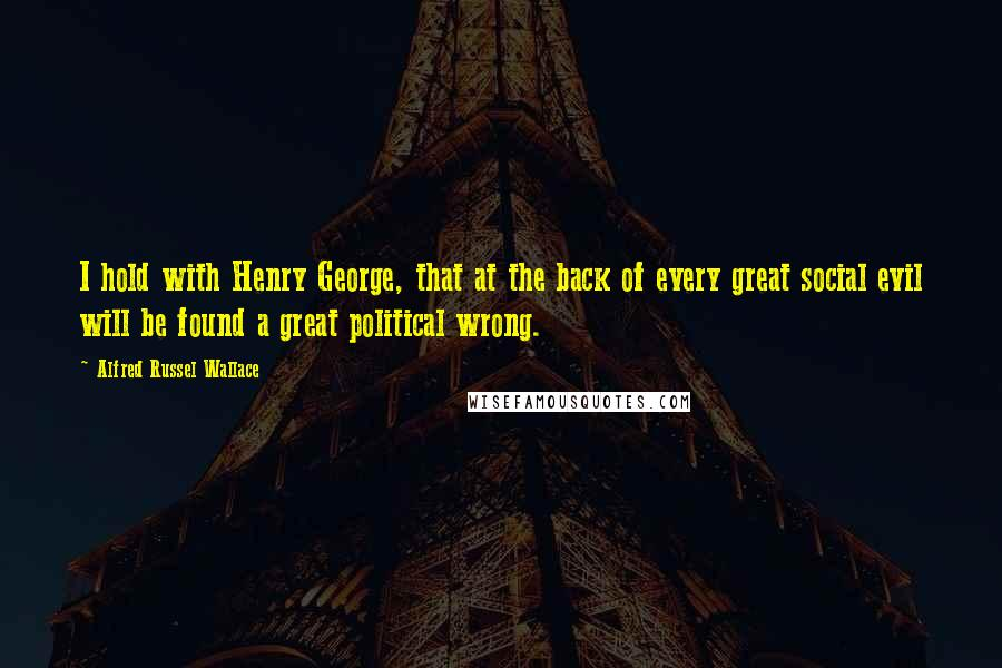 Alfred Russel Wallace quotes: I hold with Henry George, that at the back of every great social evil will be found a great political wrong.