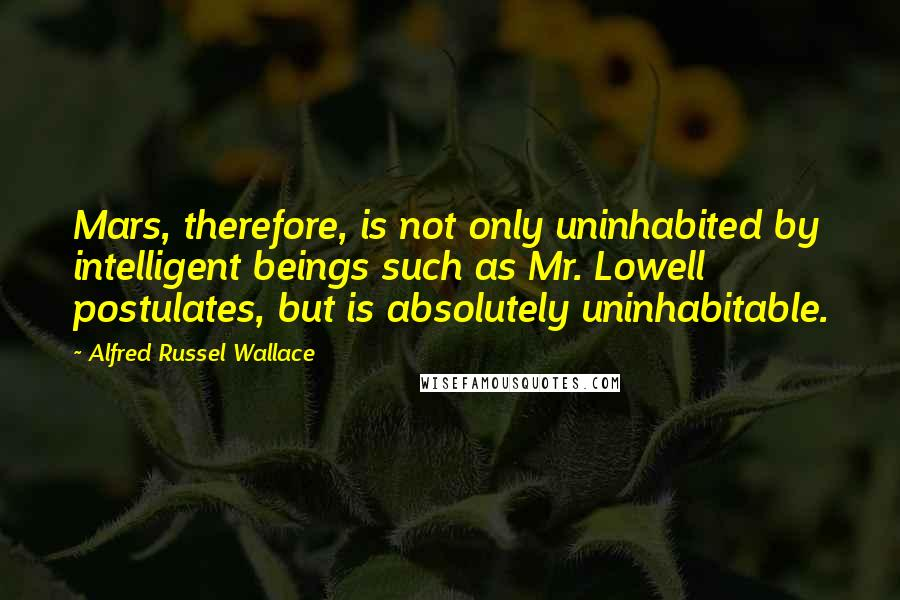 Alfred Russel Wallace quotes: Mars, therefore, is not only uninhabited by intelligent beings such as Mr. Lowell postulates, but is absolutely uninhabitable.