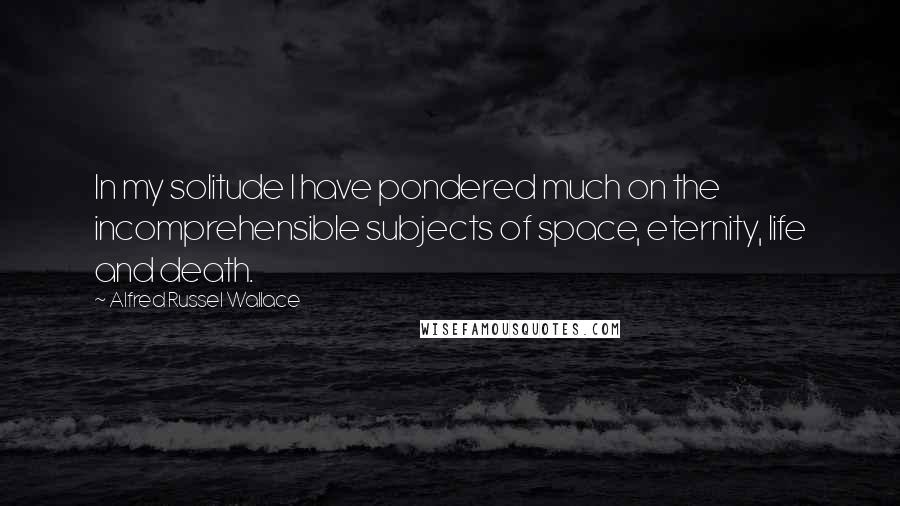 Alfred Russel Wallace quotes: In my solitude I have pondered much on the incomprehensible subjects of space, eternity, life and death.