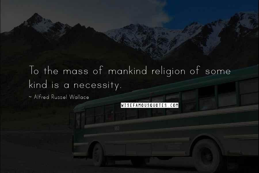 Alfred Russel Wallace quotes: To the mass of mankind religion of some kind is a necessity.