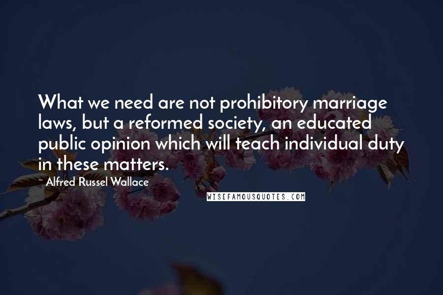 Alfred Russel Wallace quotes: What we need are not prohibitory marriage laws, but a reformed society, an educated public opinion which will teach individual duty in these matters.