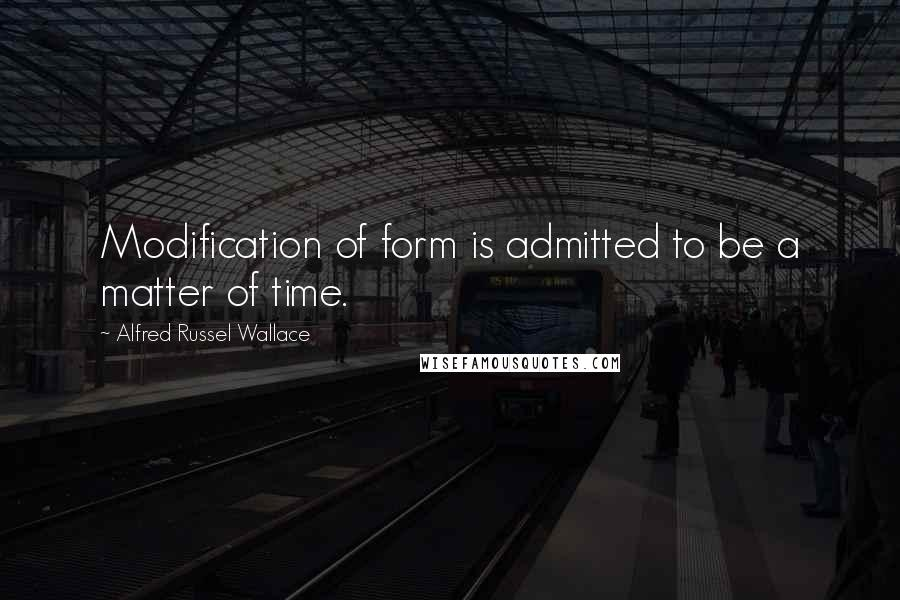 Alfred Russel Wallace quotes: Modification of form is admitted to be a matter of time.
