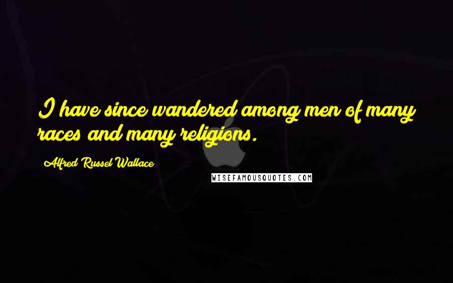 Alfred Russel Wallace quotes: I have since wandered among men of many races and many religions.