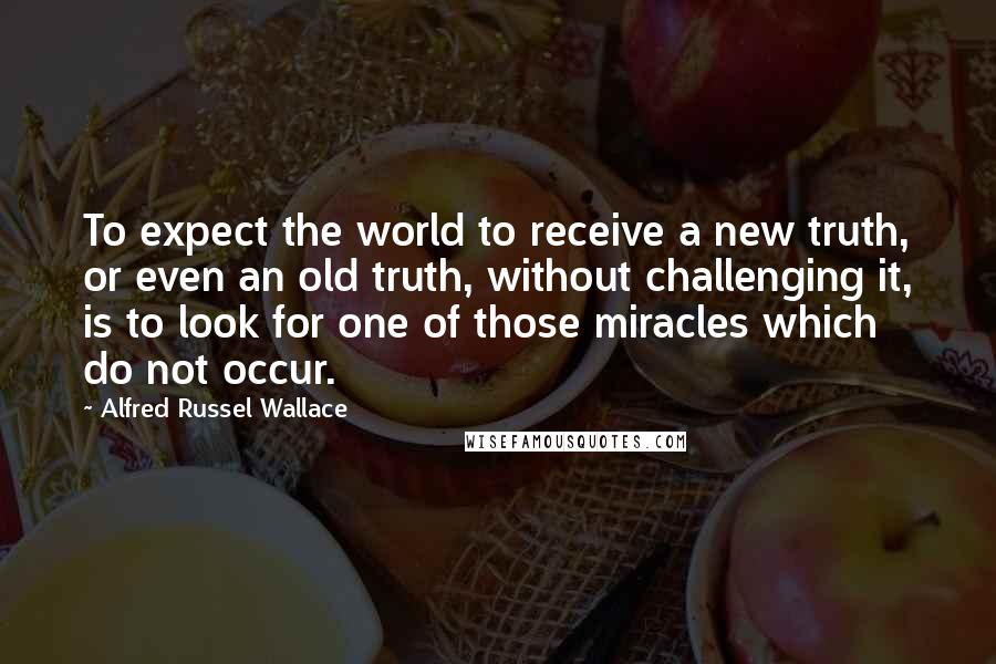 Alfred Russel Wallace quotes: To expect the world to receive a new truth, or even an old truth, without challenging it, is to look for one of those miracles which do not occur.