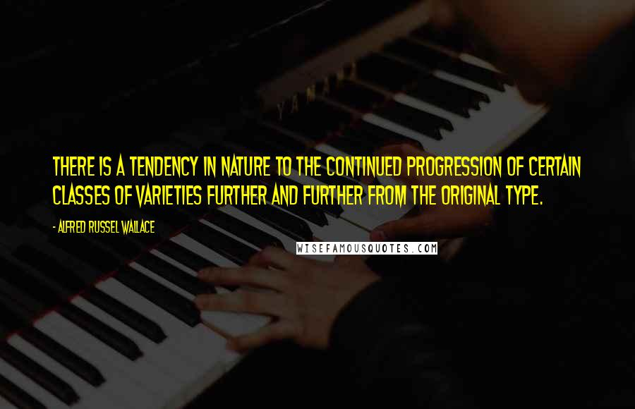 Alfred Russel Wallace quotes: There is a tendency in nature to the continued progression of certain classes of varieties further and further from the original type.