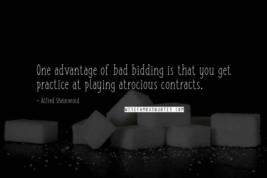 Alfred Sheinwold quotes: One advantage of bad bidding is that you get practice at playing atrocious contracts.