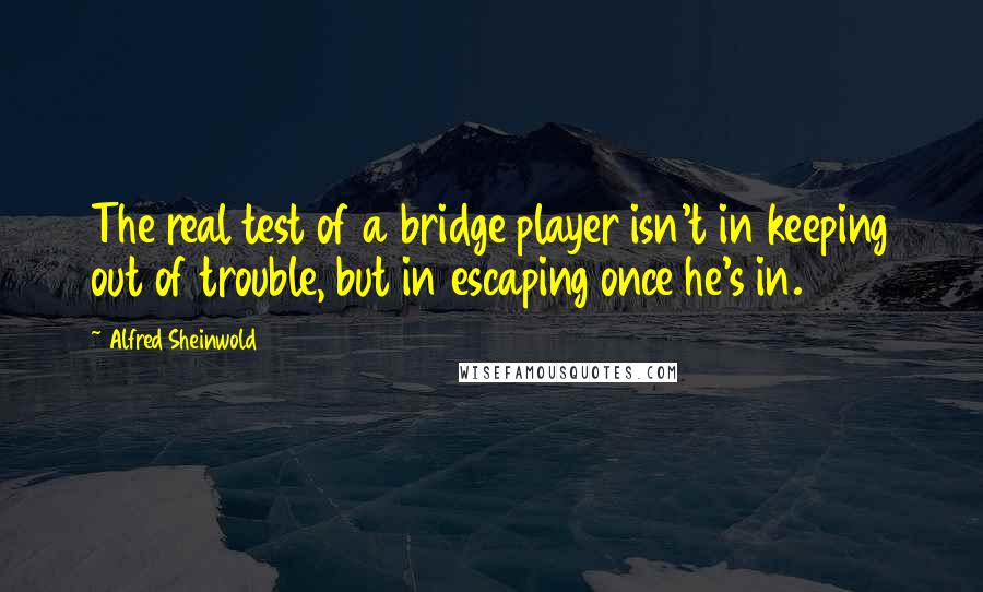Alfred Sheinwold quotes: The real test of a bridge player isn't in keeping out of trouble, but in escaping once he's in.