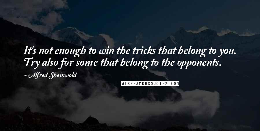 Alfred Sheinwold quotes: It's not enough to win the tricks that belong to you. Try also for some that belong to the opponents.