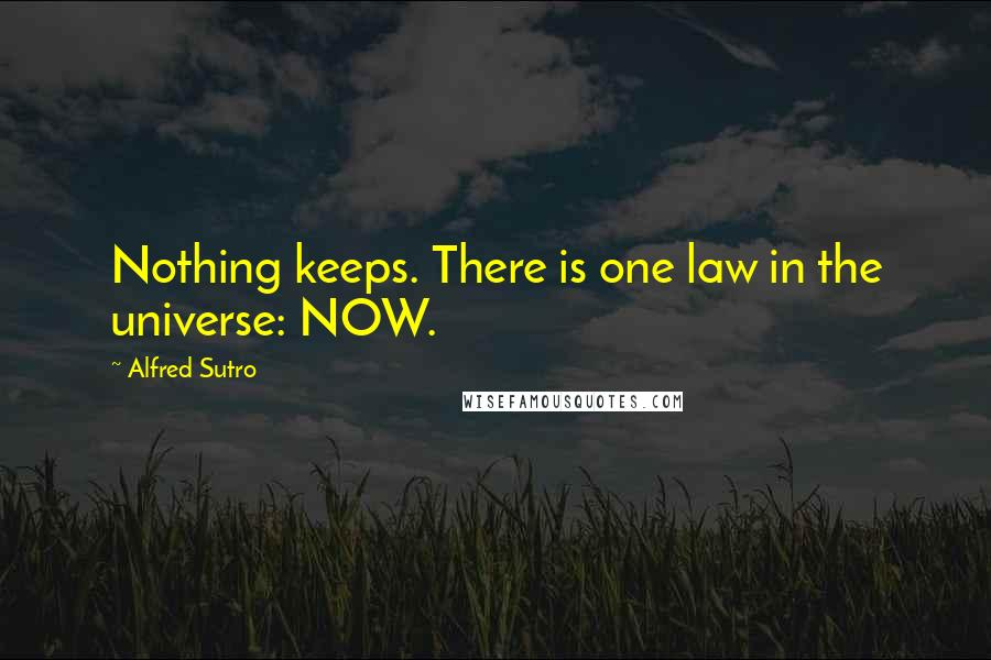 Alfred Sutro quotes: Nothing keeps. There is one law in the universe: NOW.