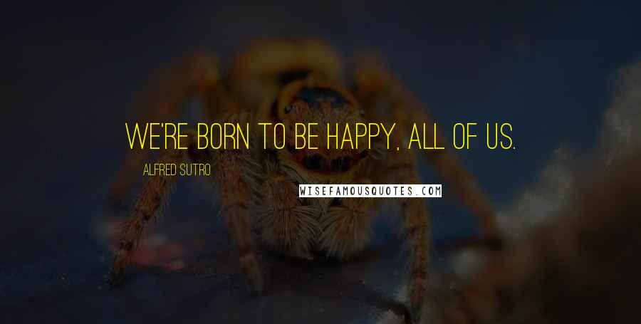 Alfred Sutro quotes: We're born to be happy, all of us.