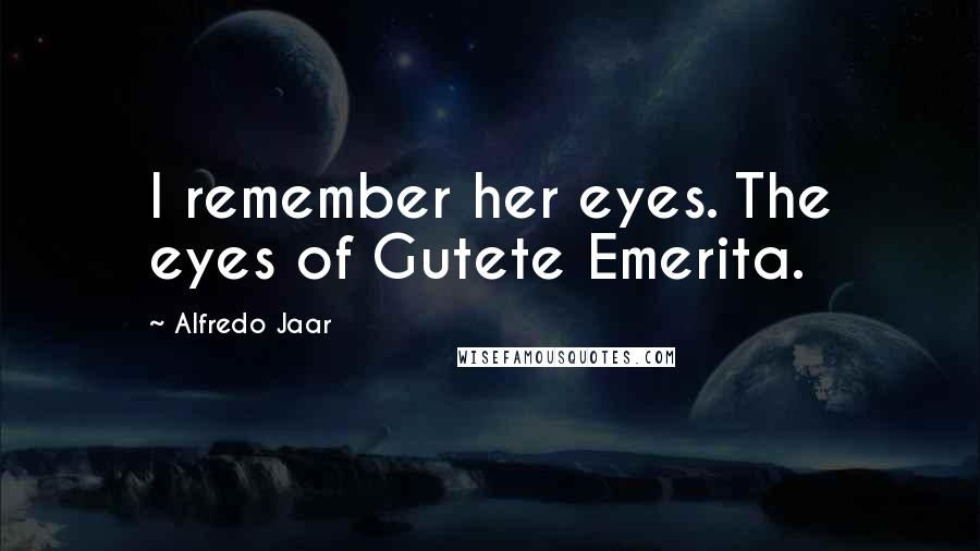 Alfredo Jaar quotes: I remember her eyes. The eyes of Gutete Emerita.
