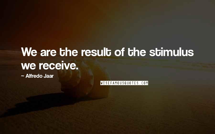 Alfredo Jaar quotes: We are the result of the stimulus we receive.