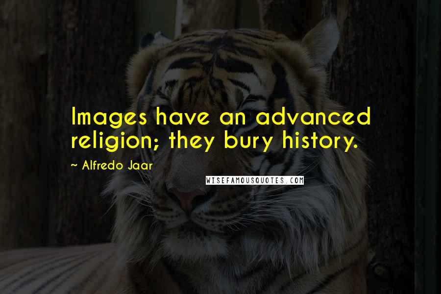 Alfredo Jaar quotes: Images have an advanced religion; they bury history.
