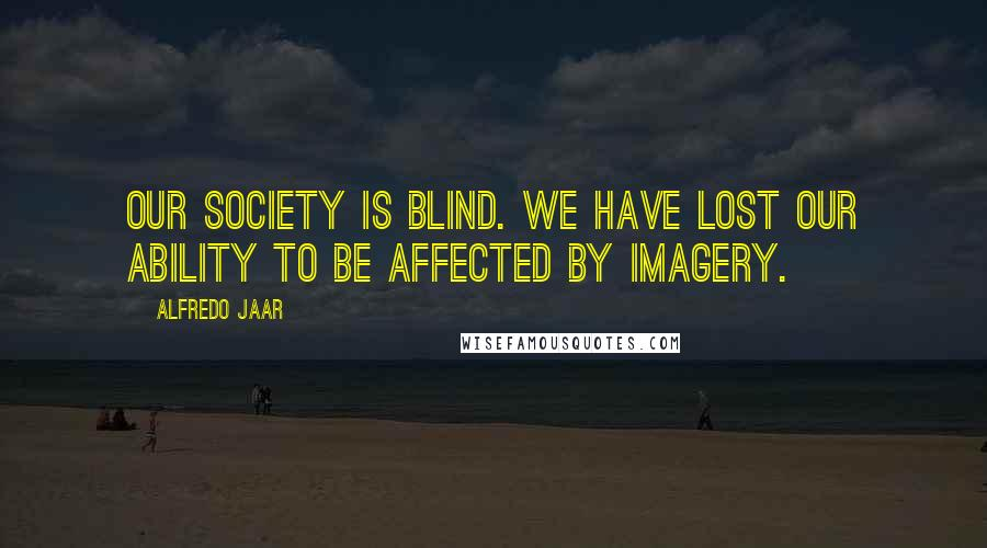Alfredo Jaar quotes: Our society is blind. We have lost our ability to be affected by imagery.