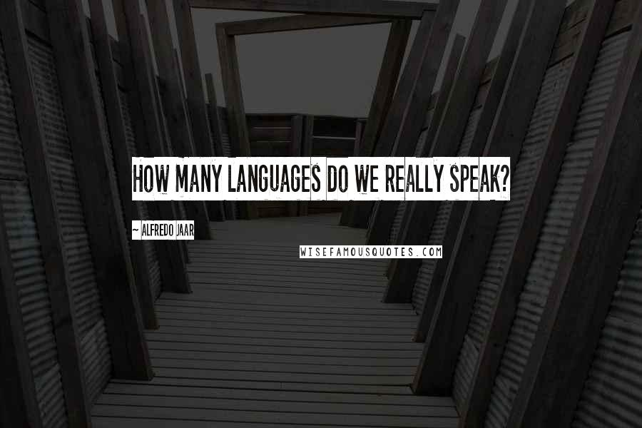 Alfredo Jaar quotes: How many languages do we really speak?