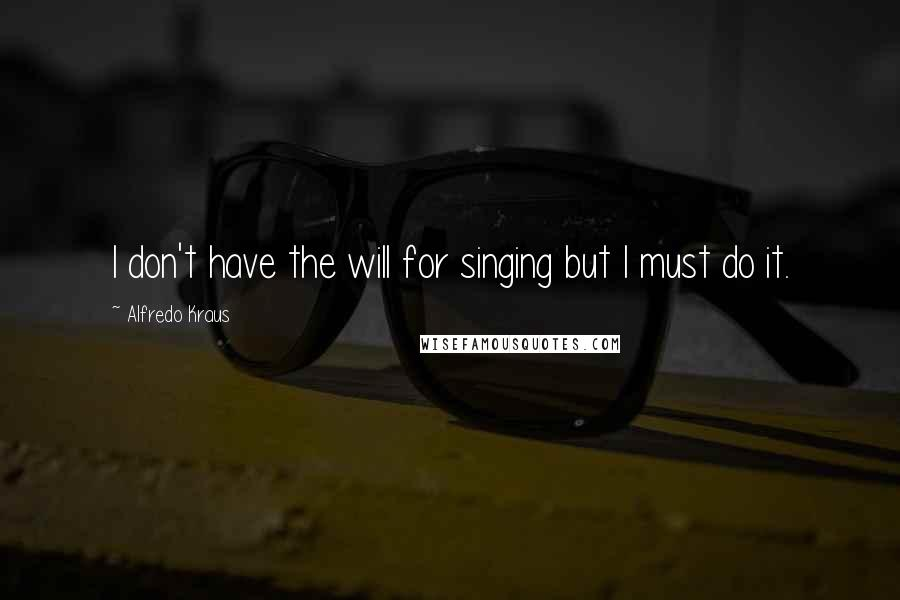 Alfredo Kraus quotes: I don't have the will for singing but I must do it.