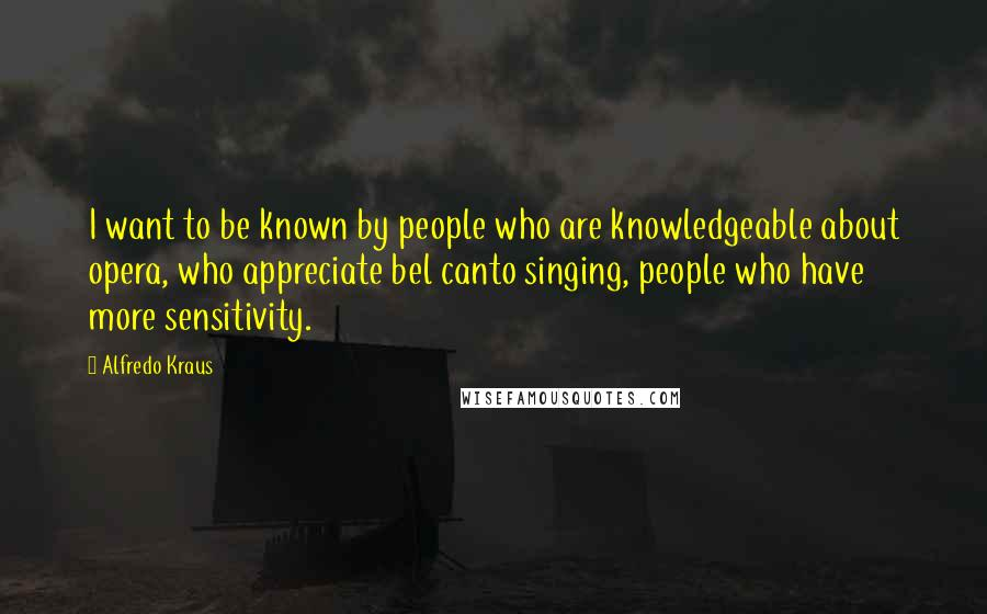 Alfredo Kraus quotes: I want to be known by people who are knowledgeable about opera, who appreciate bel canto singing, people who have more sensitivity.