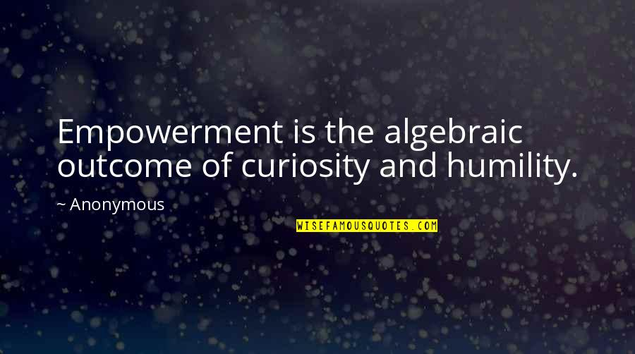 Algebraic Quotes By Anonymous: Empowerment is the algebraic outcome of curiosity and