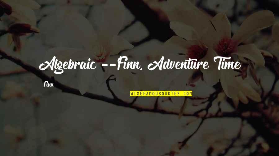 Algebraic Quotes By Finn: Algebraic!--Finn, Adventure Time
