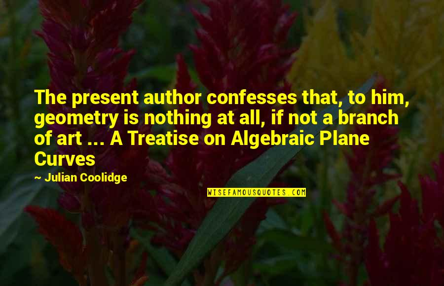 Algebraic Quotes By Julian Coolidge: The present author confesses that, to him, geometry