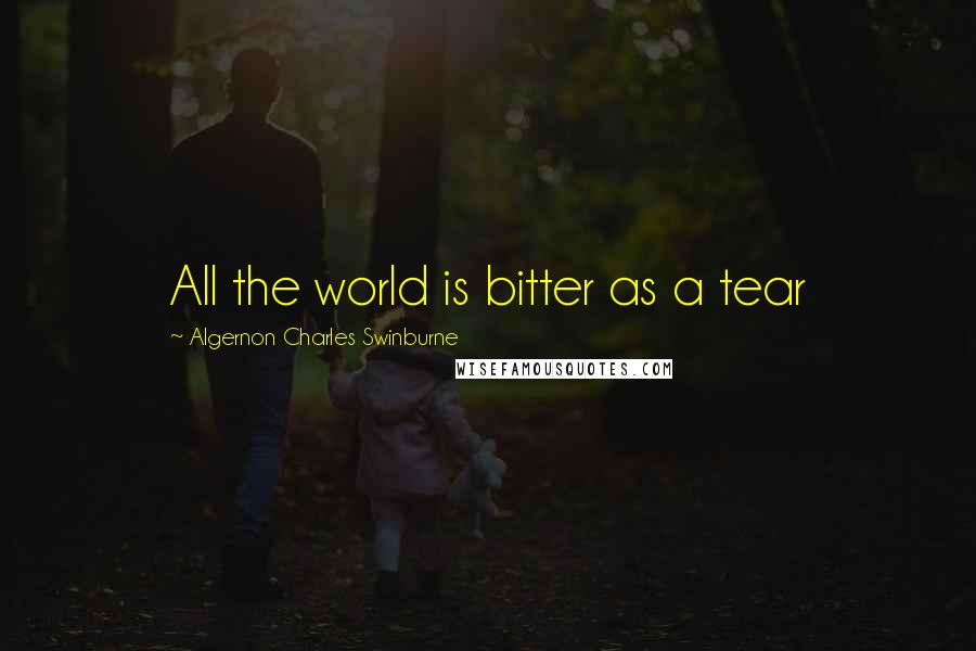 Algernon Charles Swinburne quotes: All the world is bitter as a tear