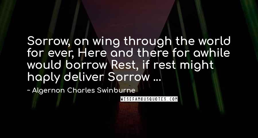 Algernon Charles Swinburne quotes: Sorrow, on wing through the world for ever, Here and there for awhile would borrow Rest, if rest might haply deliver Sorrow ...