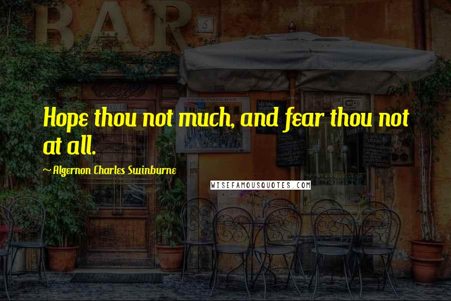 Algernon Charles Swinburne quotes: Hope thou not much, and fear thou not at all.