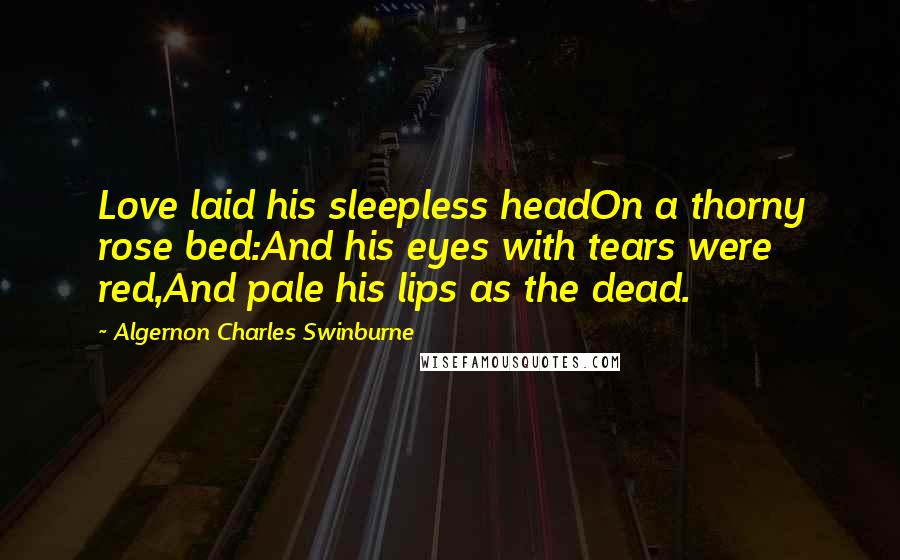 Algernon Charles Swinburne quotes: Love laid his sleepless headOn a thorny rose bed:And his eyes with tears were red,And pale his lips as the dead.