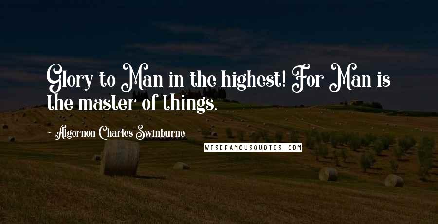 Algernon Charles Swinburne quotes: Glory to Man in the highest! For Man is the master of things.