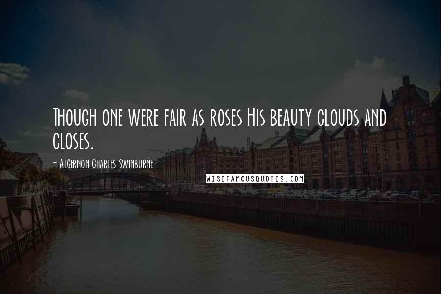 Algernon Charles Swinburne quotes: Though one were fair as roses His beauty clouds and closes.