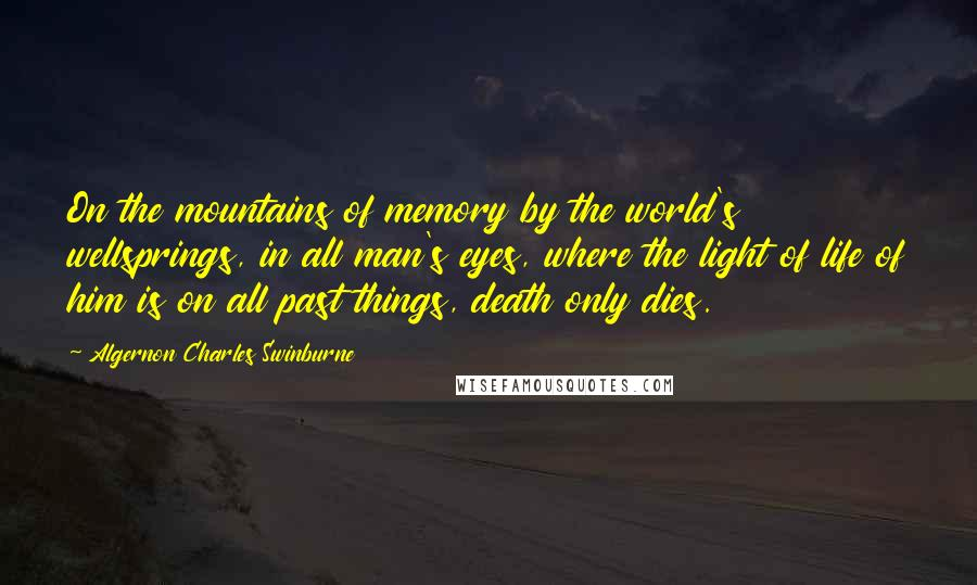 Algernon Charles Swinburne quotes: On the mountains of memory by the world's wellsprings, in all man's eyes, where the light of life of him is on all past things, death only dies.