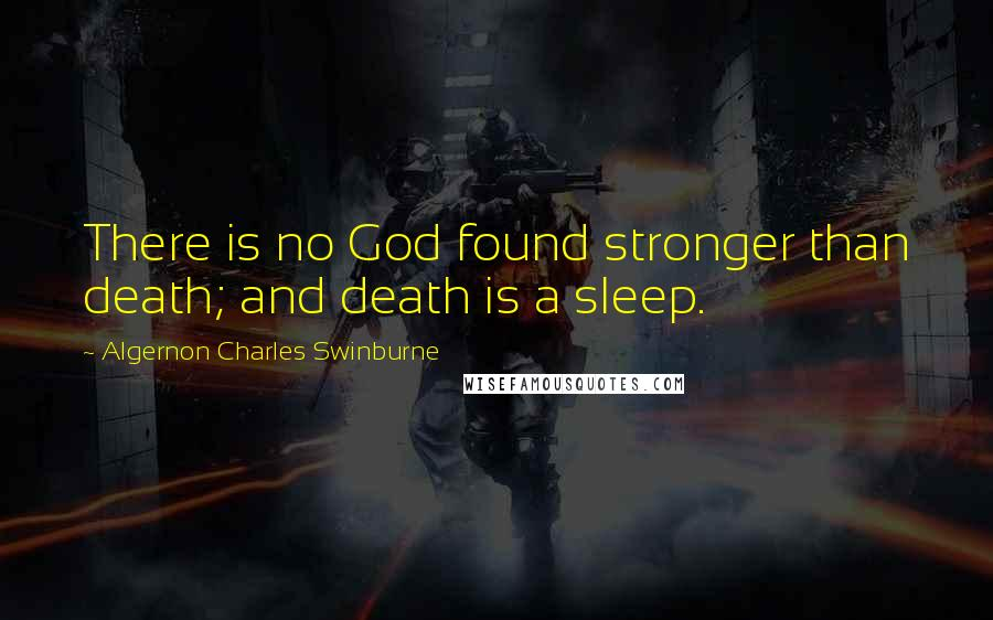 Algernon Charles Swinburne quotes: There is no God found stronger than death; and death is a sleep.
