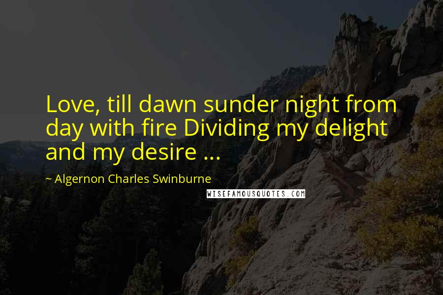 Algernon Charles Swinburne quotes: Love, till dawn sunder night from day with fire Dividing my delight and my desire ...