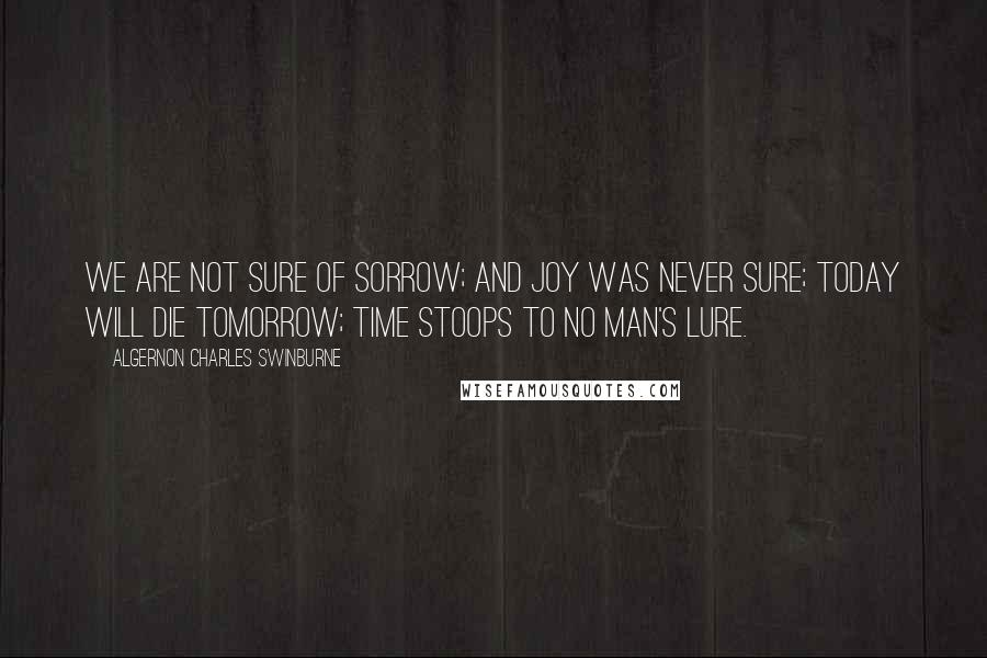 Algernon Charles Swinburne quotes: We are not sure of sorrow; and joy was never sure; Today will die tomorrow; Time stoops to no man's lure.